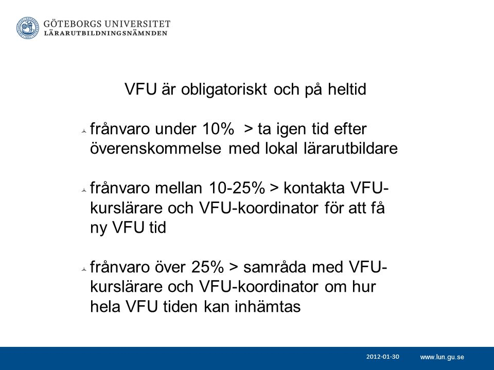 www.lun.gu.se 2012-01-30 VFU är obligatoriskt och på heltid  frånvaro under 10% > ta igen tid efter överenskommelse med lokal lärarutbildare  frånvaro mellan 10-25% > kontakta VFU- kurslärare och VFU-koordinator för att få ny VFU tid  frånvaro över 25% > samråda med VFU- kurslärare och VFU-koordinator om hur hela VFU tiden kan inhämtas