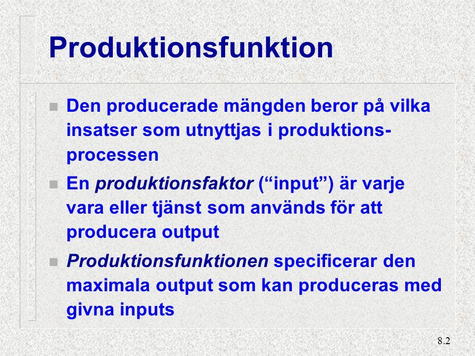 8.2 Produktionsfunktion n Den producerade mängden beror på vilka insatser som utnyttjas i produktions- processen n En produktionsfaktor ( input ) är varje vara eller tjänst som används för att producera output n Produktionsfunktionen specificerar den maximala output som kan produceras med givna inputs