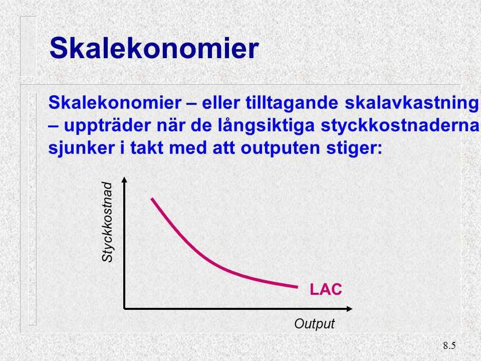 8.5 Skalekonomier Skalekonomier – eller tilltagande skalavkastning – uppträder när de långsiktiga styckkostnaderna sjunker i takt med att outputen stiger: LAC Styckkostnad Output