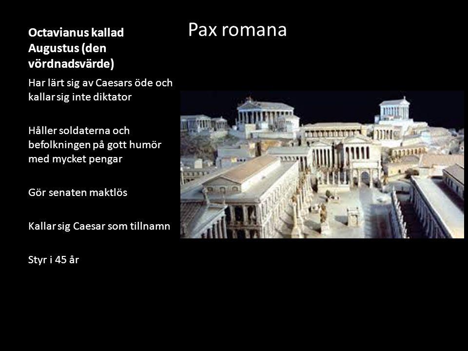 Octavianus kallad Augustus (den vördnadsvärde) Pax romana Har lärt sig av Caesars öde och kallar sig inte diktator Håller soldaterna och befolkningen