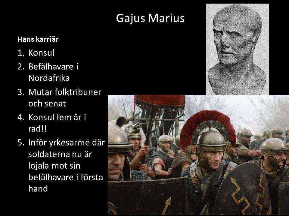 Hans karriär Gajus Marius 1.Konsul 2.Befälhavare i Nordafrika 3.Mutar folktribuner och senat 4.Konsul fem år i rad!! 5.Inför yrkesarmé där soldaterna