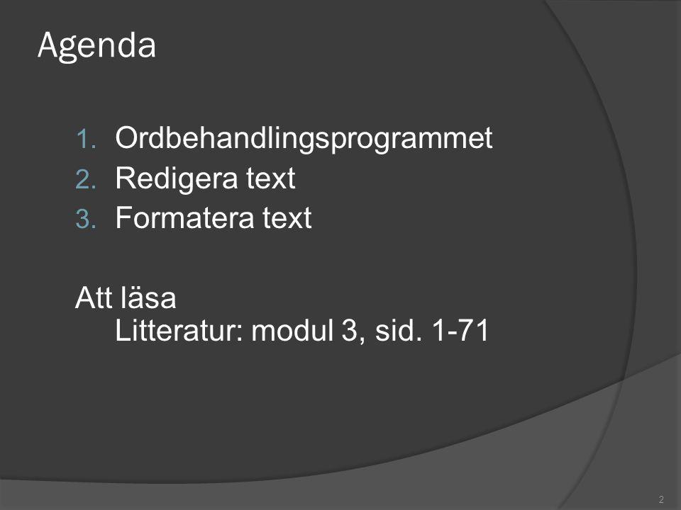 2 Agenda 1. Ordbehandlingsprogrammet 2. Redigera text 3. Formatera text Att läsa Litteratur: modul 3, sid. 1-71