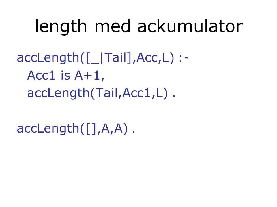 length med ackumulator accLength([_|Tail],Acc,L) :- Acc1 is A+1, accLength(Tail,Acc1,L).