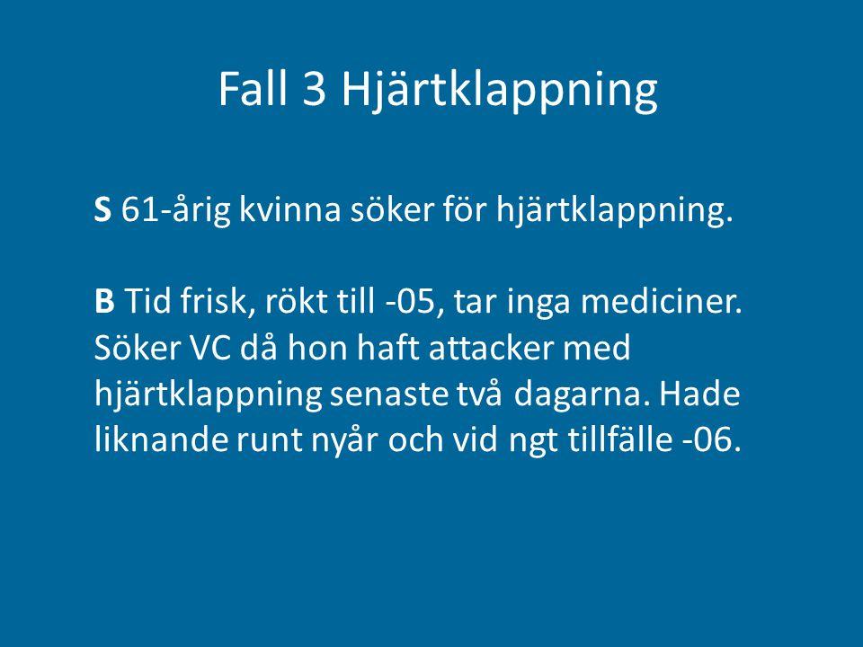 Fall 3 Hjärtklappning S 61-årig kvinna söker för hjärtklappning. B Tid frisk, rökt till -05, tar inga mediciner. Söker VC då hon haft attacker med hjä