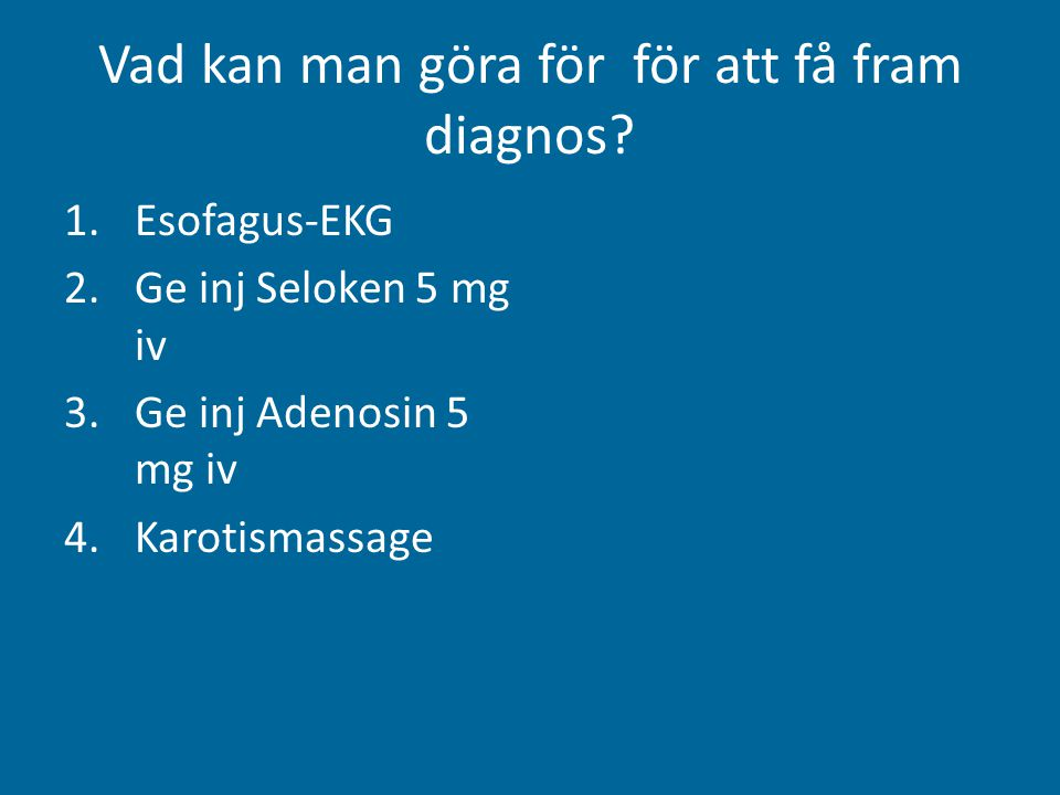 Vad kan man göra för för att få fram diagnos? 1.Esofagus-EKG 2.Ge inj Seloken 5 mg iv 3.Ge inj Adenosin 5 mg iv 4.Karotismassage