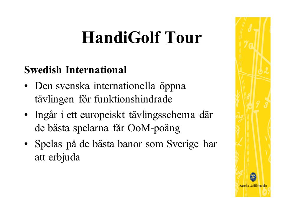 HandiGolf Tour Swedish International Den svenska internationella öppna tävlingen för funktionshindrade Ingår i ett europeiskt tävlingsschema där de bästa spelarna får OoM-poäng Spelas på de bästa banor som Sverige har att erbjuda