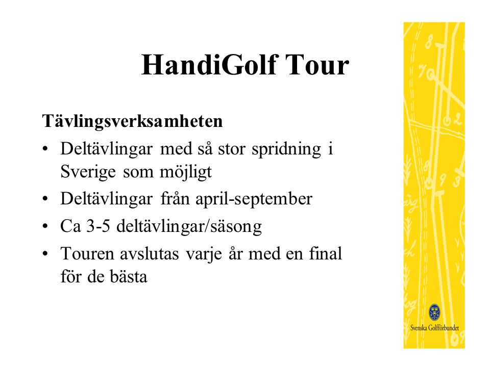 HandiGolf Tour Tävlingsverksamheten Deltävlingar med så stor spridning i Sverige som möjligt Deltävlingar från april-september Ca 3-5 deltävlingar/säsong Touren avslutas varje år med en final för de bästa