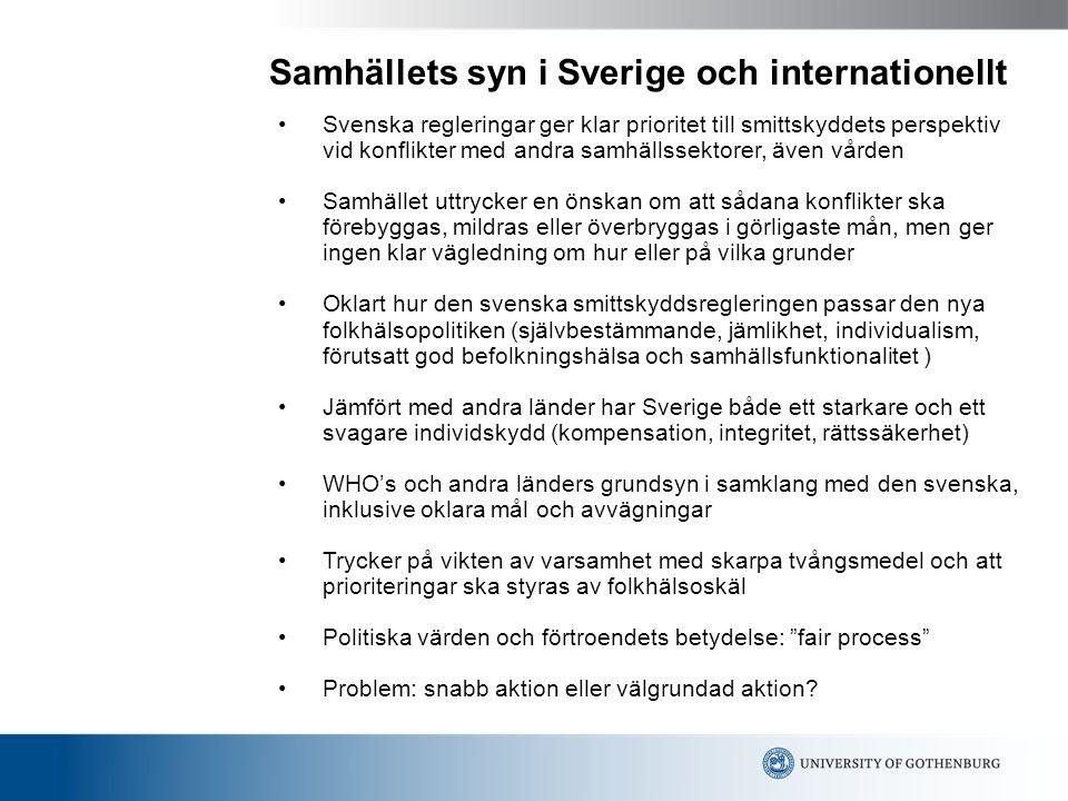 Samhällets syn i Sverige och internationellt Svenska regleringar ger klar prioritet till smittskyddets perspektiv vid konflikter med andra samhällssektorer, även vården Samhället uttrycker en önskan om att sådana konflikter ska förebyggas, mildras eller överbryggas i görligaste mån, men ger ingen klar vägledning om hur eller på vilka grunder Oklart hur den svenska smittskyddsregleringen passar den nya folkhälsopolitiken (självbestämmande, jämlikhet, individualism, förutsatt god befolkningshälsa och samhällsfunktionalitet ) Jämfört med andra länder har Sverige både ett starkare och ett svagare individskydd (kompensation, integritet, rättssäkerhet) WHO's och andra länders grundsyn i samklang med den svenska, inklusive oklara mål och avvägningar Trycker på vikten av varsamhet med skarpa tvångsmedel och att prioriteringar ska styras av folkhälsoskäl Politiska värden och förtroendets betydelse: fair process Problem: snabb aktion eller välgrundad aktion?