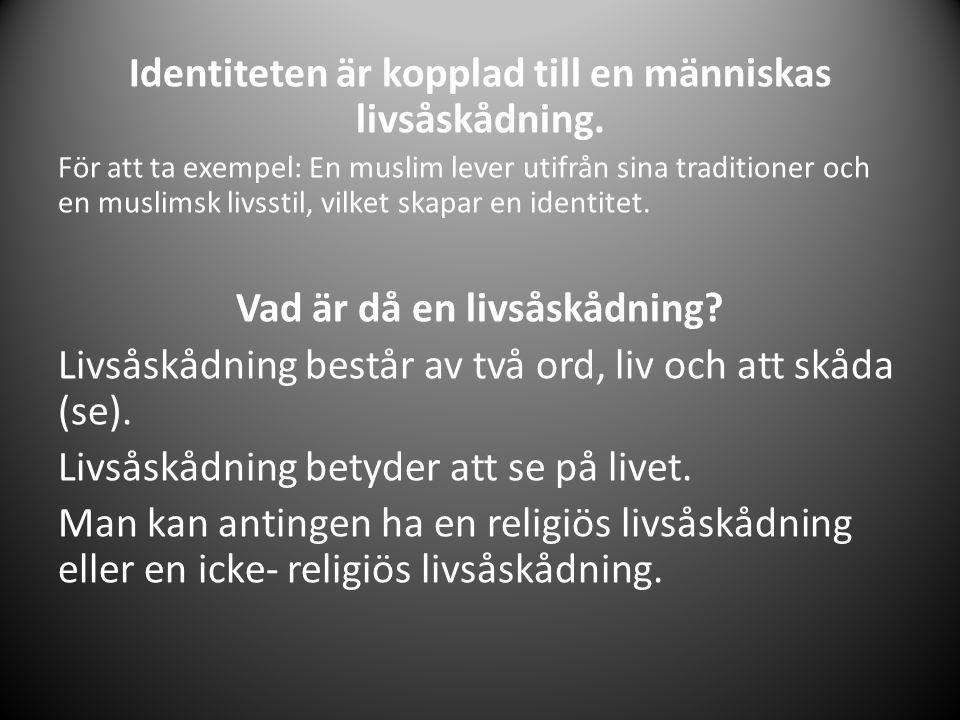 Identiteten är kopplad till en människas livsåskådning. För att ta exempel: En muslim lever utifrån sina traditioner och en muslimsk livsstil, vilket