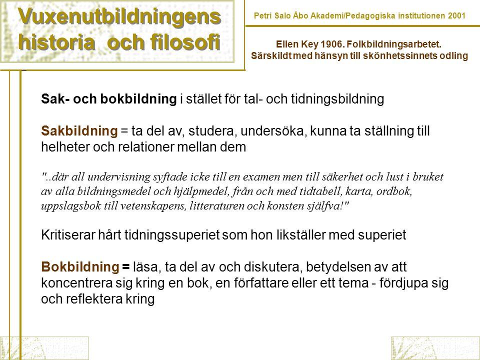 Vuxenutbildningens historia och filosofi Vuxenutbildningens historia och filosofi Petri Salo Åbo Akademi/Pedagogiska institutionen 2001 Sak- och bokbildning i stället för tal- och tidningsbildning Sakbildning = ta del av, studera, undersöka, kunna ta ställning till helheter och relationer mellan dem ..där all undervisning syftade icke till en examen men till säkerhet och lust i bruket av alla bildningsmedel och hjälpmedel, från och med tidtabell, karta, ordbok, uppslagsbok till vetenskapens, litteraturen och konsten själfva! Kritiserar hårt tidningssuperiet som hon likställer med superiet Bokbildning = läsa, ta del av och diskutera, betydelsen av att koncentrera sig kring en bok, en författare eller ett tema - fördjupa sig och reflektera kring Ellen Key 1906.