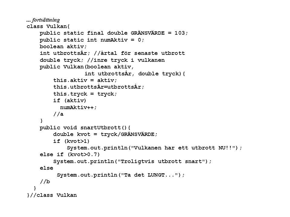 ... fortsättning class Vulkan{ public static final double GRÄNSVÄRDE = 103; public static int numAktiv = 0; boolean aktiv; int utbrottsÅr; //årtal för