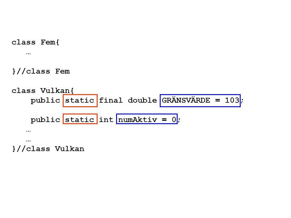 class Fem{ … }//class Fem class Vulkan{ public static final double GRÄNSVÄRDE = 103; public static int numAktiv = 0; … }//class Vulkan