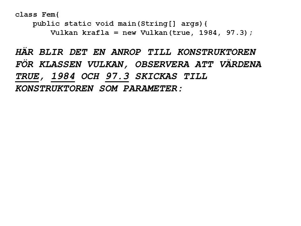 class Fem{ public static void main(String[] args){ Vulkan krafla = new Vulkan(true, 1984, 97.3); HÄR BLIR DET EN ANROP TILL KONSTRUKTOREN FÖR KLASSEN