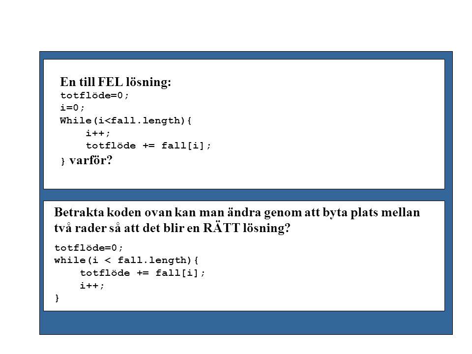 Index: 0 1 …..……… 148 149 fall 100 20 40 50 length 150 c) System.out.println(… …fall[bakvänd]); d) for(i=0;i > fall.length-1;i++) System.out.println(… …fall[i]); b) for(i=fall.length-1;i>=0;i--) System.out.println(… …fall[i]); a) for(i=fall.length;i>0;i--) System.out.println(… …fall[i]); b) Skriv kod som skriver ut alla flöden i omvänd ordning (dvs det sista flödet i fall ska skrivas ut först).