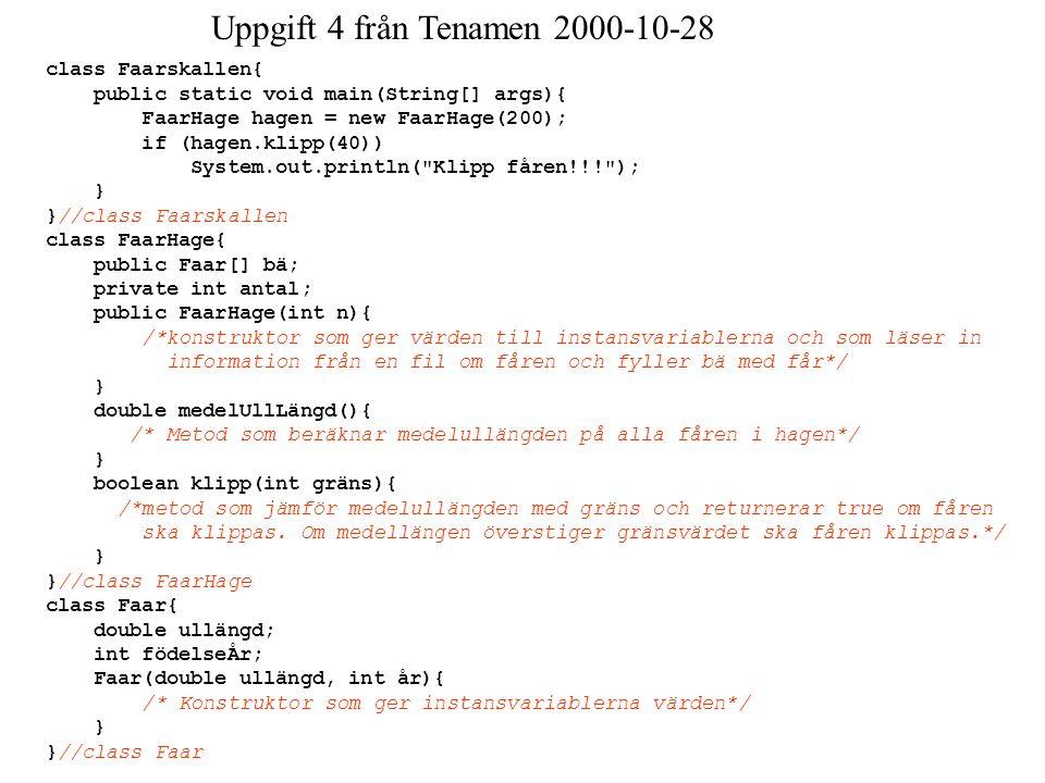 Uppgift 4 från Tenamen 2000-10-28 class Faarskallen{ public static void main(String[] args){ FaarHage hagen = new FaarHage(200); if (hagen.klipp(40))