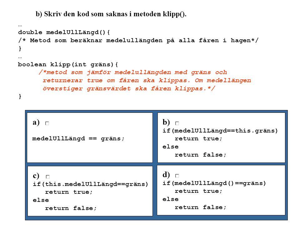 b) Skriv den kod som saknas i metoden klipp(). … double medelUllLängd(){ /* Metod som beräknar medelullängden på alla fåren i hagen*/ } … boolean klip