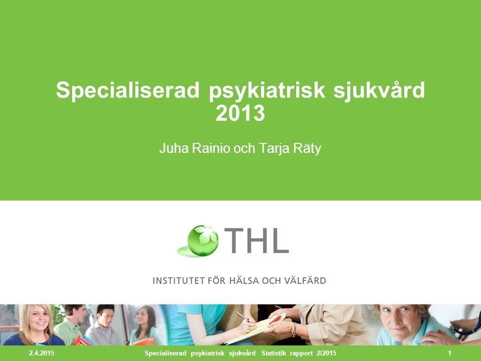 2.4.2015 1 Specialiserad psykiatrisk sjukvård 2013 Juha Rainio och Tarja Räty Specialiserad psykiatrisk sjukvård Statistik rapport 2/2015
