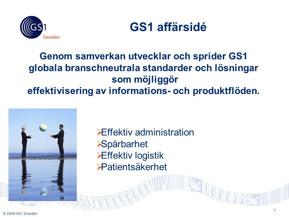 © 2009 GS1 Sweden GS1 affärsidé 7 Genom samverkan utvecklar och sprider GS1 globala branschneutrala standarder och lösningar som möjliggör effektivisering av informations- och produktflöden.