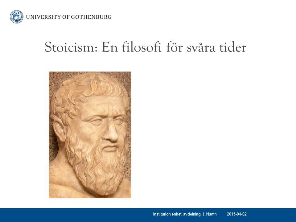 Stoicism Stoicism: en filosofi för överlevnad (jämför Epikurianismen) Kända företrädare: Zenon, Epiktetus, Seneca (kejsare Neros rådgivare), kejsare Marcus Aurelius Inspiration: Sokrates, Platon, Aristoteles, men även en del försokratiker såsom Parmenides och Heraclitus 2015-04-02Institution enhet avdelning | Namn