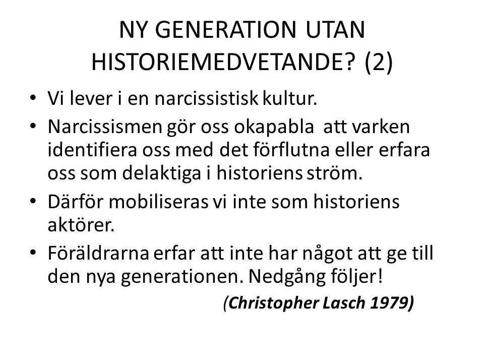 NY GENERATION UTAN HISTORIEMEDVETANDE? (2) Vi lever i en narcissistisk kultur. Narcissismen gör oss okapabla att varken identifiera oss med det förflu