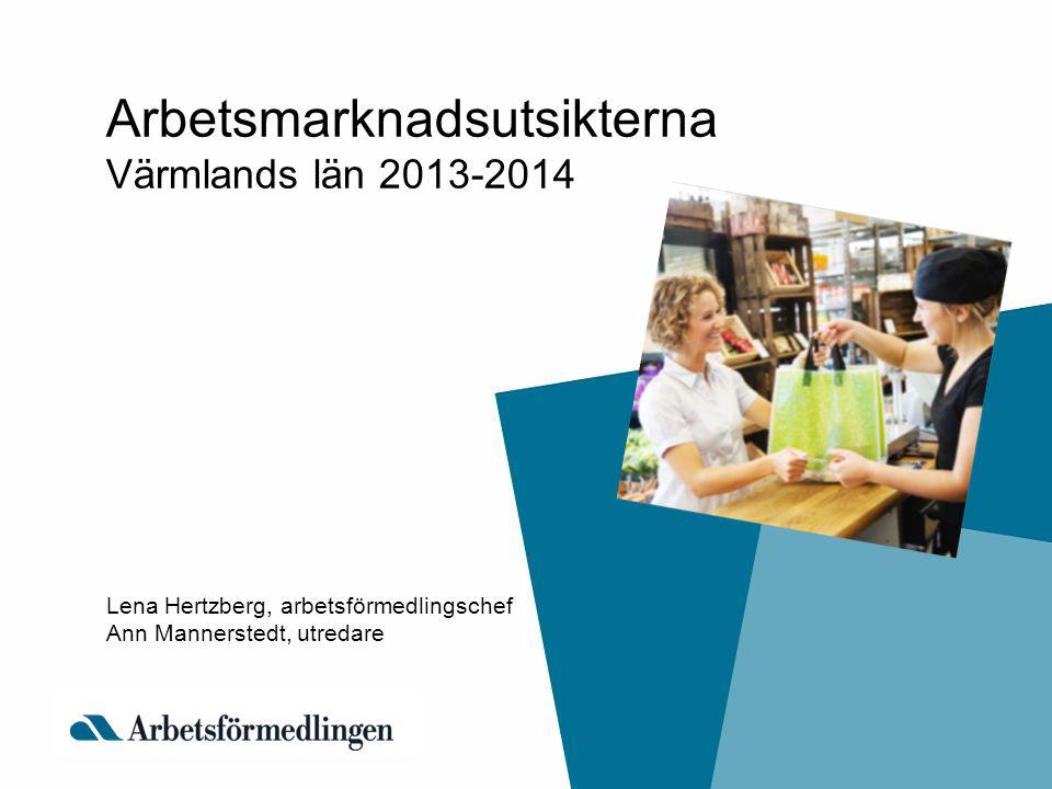 Arbetsmarknadsutsikterna Värmlands län 2013-2014 Lena Hertzberg, arbetsförmedlingschef Ann Mannerstedt, utredare