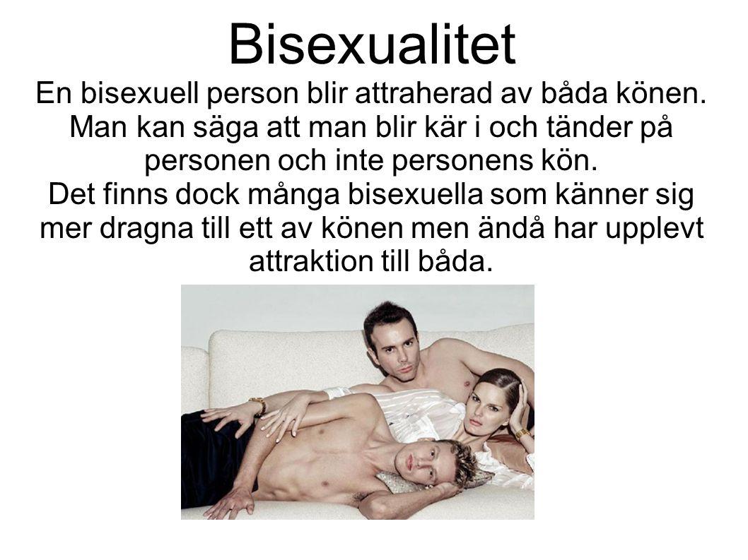 Bisexualitet En bisexuell person blir attraherad av båda könen. Man kan säga att man blir kär i och tänder på personen och inte personens kön. Det fin
