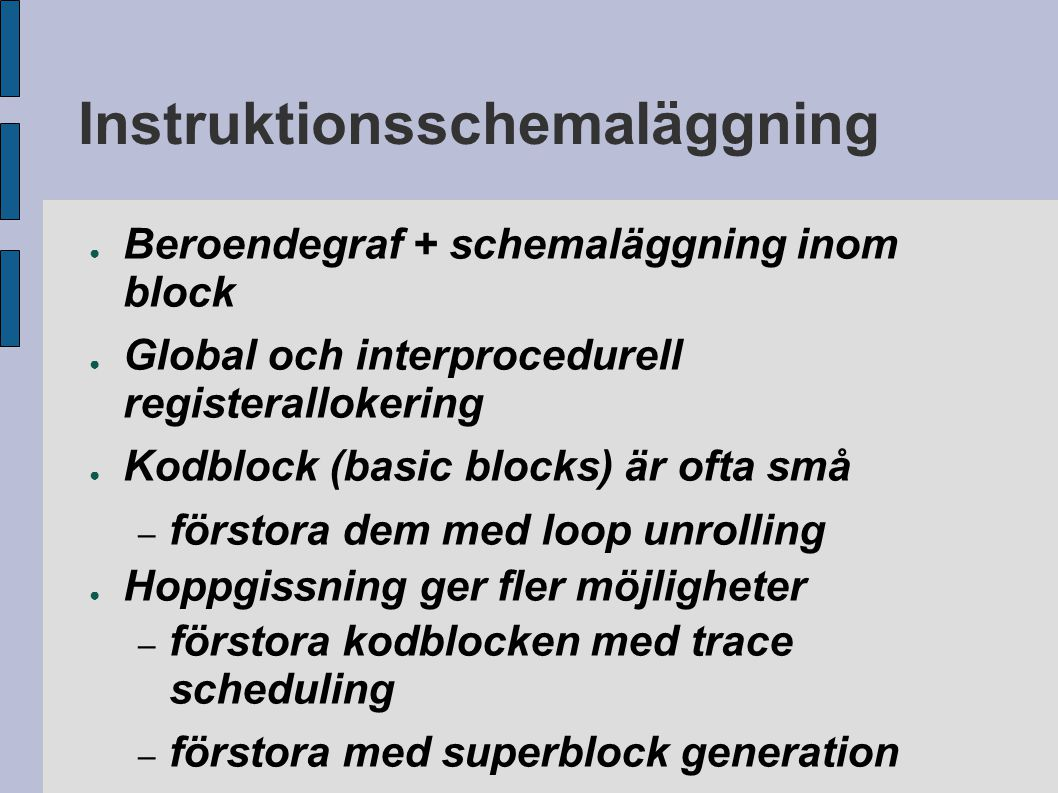 Instruktionsschemaläggning ● Beroendegraf + schemaläggning inom block ● Global och interprocedurell registerallokering ● Kodblock (basic blocks) är of