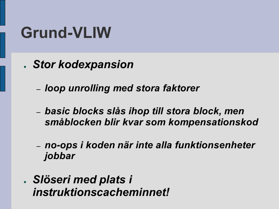 Grund-VLIW ● Stor kodexpansion – loop unrolling med stora faktorer – basic blocks slås ihop till stora block, men småblocken blir kvar som kompensationskod – no-ops i koden när inte alla funktionsenheter jobbar ● Slöseri med plats i instruktionscacheminnet.