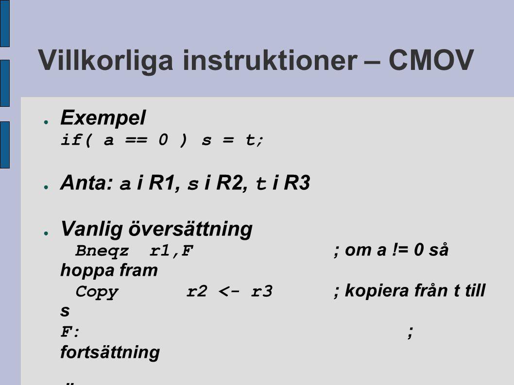 Villkorliga instruktioner – CMOV ● Exempel if( a == 0 ) s = t; ● Anta: a i R1, s i R2, t i R3 ● Vanlig översättning Bneqzr1,F ; om a != 0 så hoppa fram Copyr2 <- r3 ; kopiera från t till s F: ; fortsättning ● Översättning med CMOV Cmovzr1, s <- t ; om a == 0 så kopiera