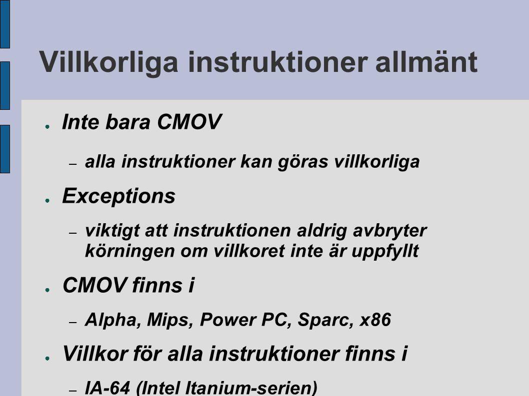 Villkorliga instruktioner allmänt ● Inte bara CMOV – alla instruktioner kan göras villkorliga ● Exceptions – viktigt att instruktionen aldrig avbryter körningen om villkoret inte är uppfyllt ● CMOV finns i – Alpha, Mips, Power PC, Sparc, x86 ● Villkor för alla instruktioner finns i – IA-64 (Intel Itanium-serien)