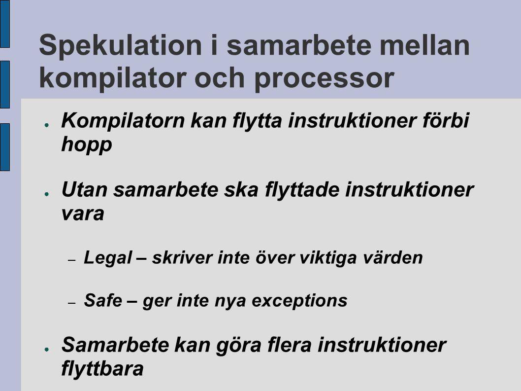 Spekulation i samarbete mellan kompilator och processor ● Kompilatorn kan flytta instruktioner förbi hopp ● Utan samarbete ska flyttade instruktioner vara – Legal – skriver inte över viktiga värden – Safe – ger inte nya exceptions ● Samarbete kan göra flera instruktioner flyttbara
