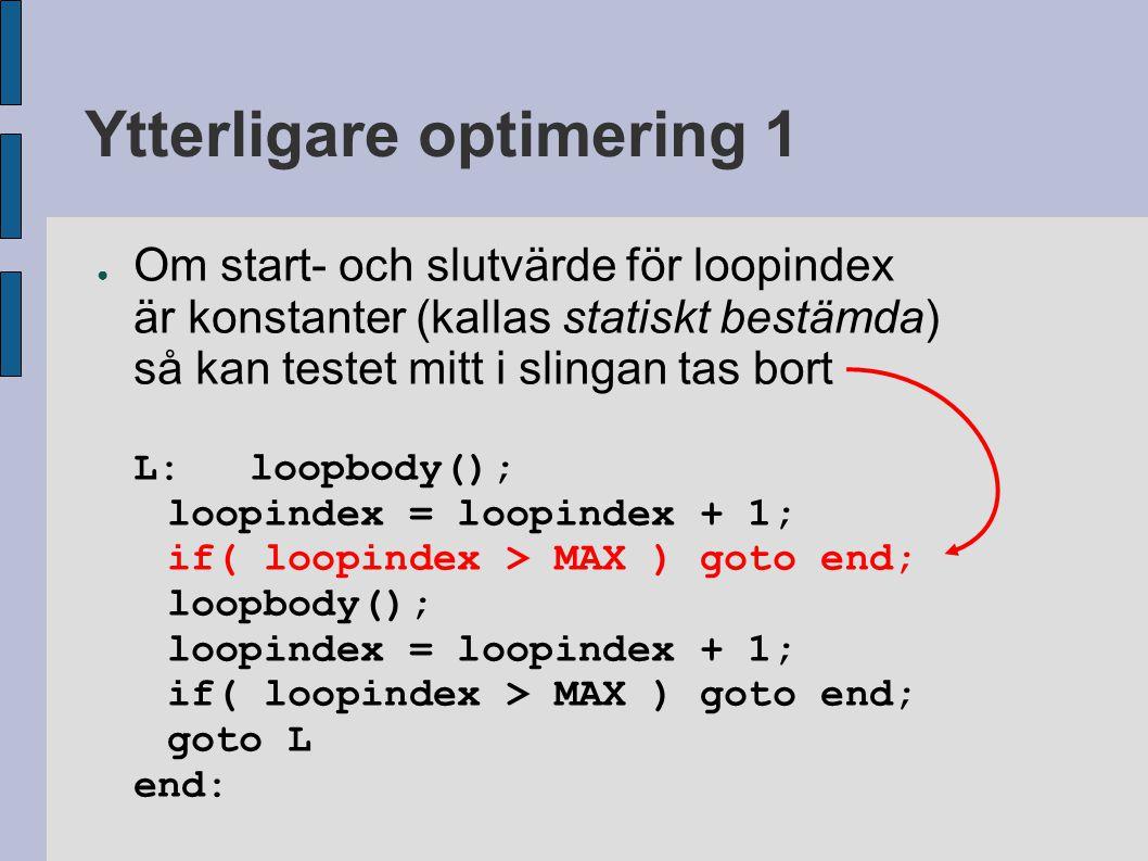 Extrakod för udda antal varv ● Om antalet varv i slingan inte är jämnt delbart med upprullningsfaktorn så blir det extrakod i början före slingan loopindex = 1; loopbody(); loopindex = loopindex + 1; L:loopbody(); loopindex = loopindex + 1; loopbody(); loopindex = loopindex + 1; if( loopindex > MAX ) goto end; goto L end: behövs om antalet varv är udda när upprullnings- faktorn = 2