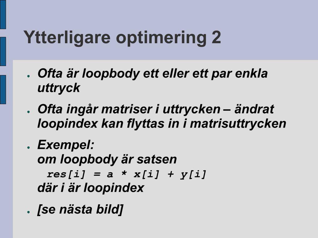 Ytterligare optimering 2 ● Ofta är loopbody ett eller ett par enkla uttryck ● Ofta ingår matriser i uttrycken – ändrat loopindex kan flyttas in i matrisuttrycken ● Exempel: om loopbody är satsen res[i] = a * x[i] + y[i] där i är loopindex ● [se nästa bild]