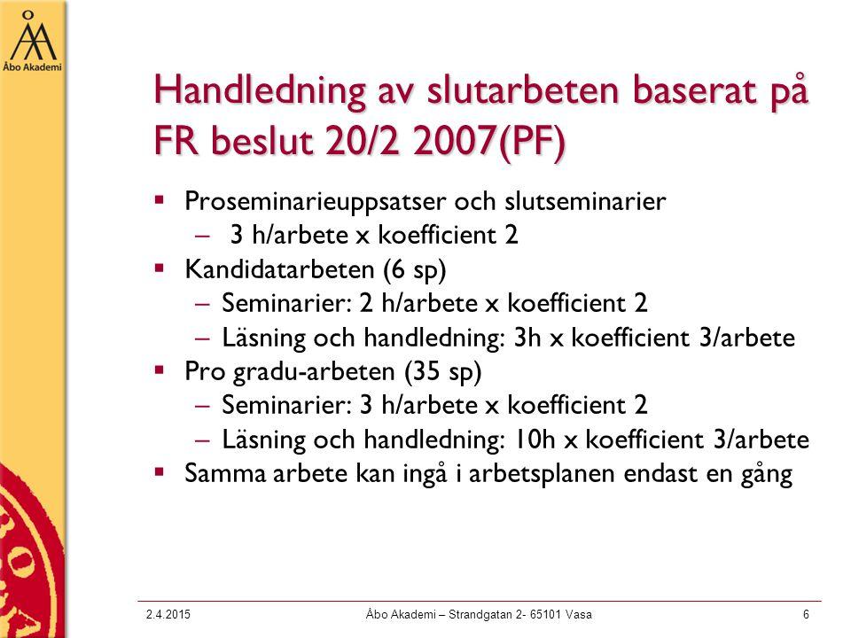 2.4.2015Åbo Akademi – Strandgatan 2- 65101 Vasa6 Handledning av slutarbeten baserat på FR beslut 20/2 2007(PF)  Proseminarieuppsatser och slutseminarier – 3 h/arbete x koefficient 2  Kandidatarbeten (6 sp) –Seminarier: 2 h/arbete x koefficient 2 –Läsning och handledning: 3h x koefficient 3/arbete  Pro gradu-arbeten (35 sp) –Seminarier: 3 h/arbete x koefficient 2 –Läsning och handledning: 10h x koefficient 3/arbete  Samma arbete kan ingå i arbetsplanen endast en gång
