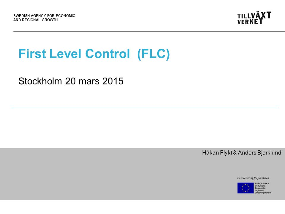 SWEDISH AGENCY FOR ECONOMIC AND REGIONAL GROWTH First Level Control (FLC) Stockholm 20 mars 2015 Håkan Flykt & Anders Björklund