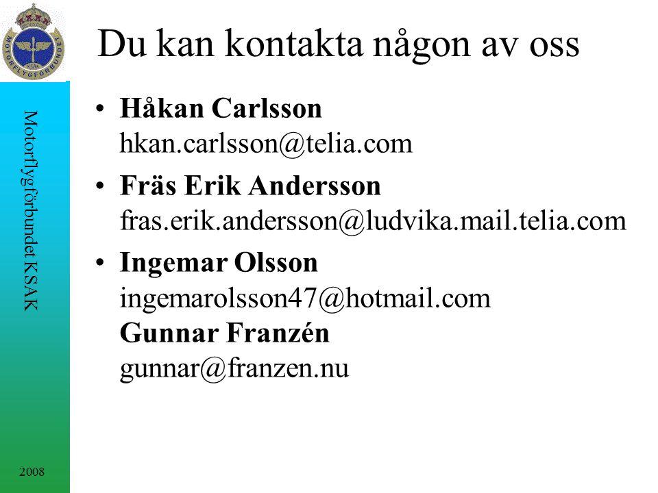 2008 Motorflygförbundet KSAK Du kan kontakta någon av oss Håkan Carlsson hkan.carlsson@telia.com Fräs Erik Andersson fras.erik.andersson@ludvika.mail.telia.com Ingemar Olsson ingemarolsson47@hotmail.com Gunnar Franzén gunnar@franzen.nu