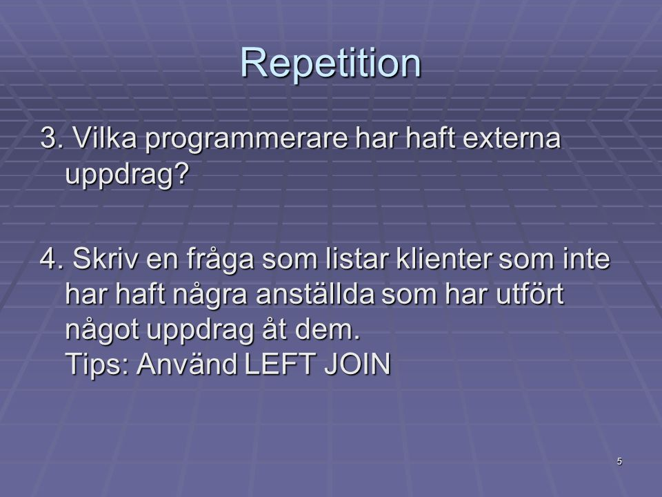 5 Repetition 3. Vilka programmerare har haft externa uppdrag? 4. Skriv en fråga som listar klienter som inte har haft några anställda som har utfört n