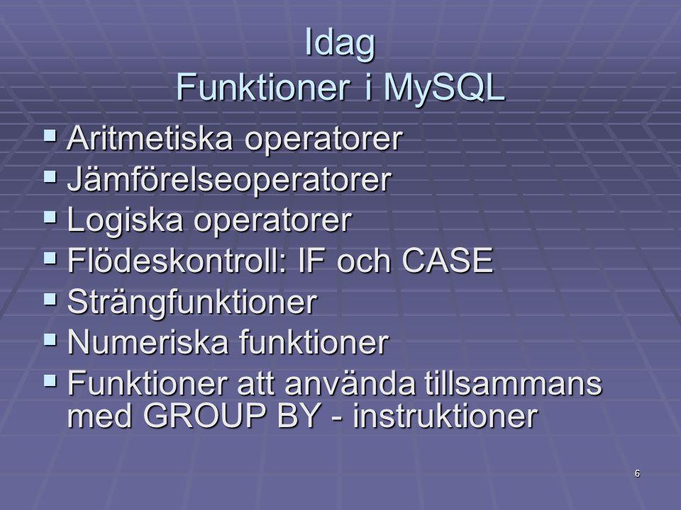 6 Idag Funktioner i MySQL  Aritmetiska operatorer  Jämförelseoperatorer  Logiska operatorer  Flödeskontroll: IF och CASE  Strängfunktioner  Numeriska funktioner  Funktioner att använda tillsammans med GROUP BY - instruktioner