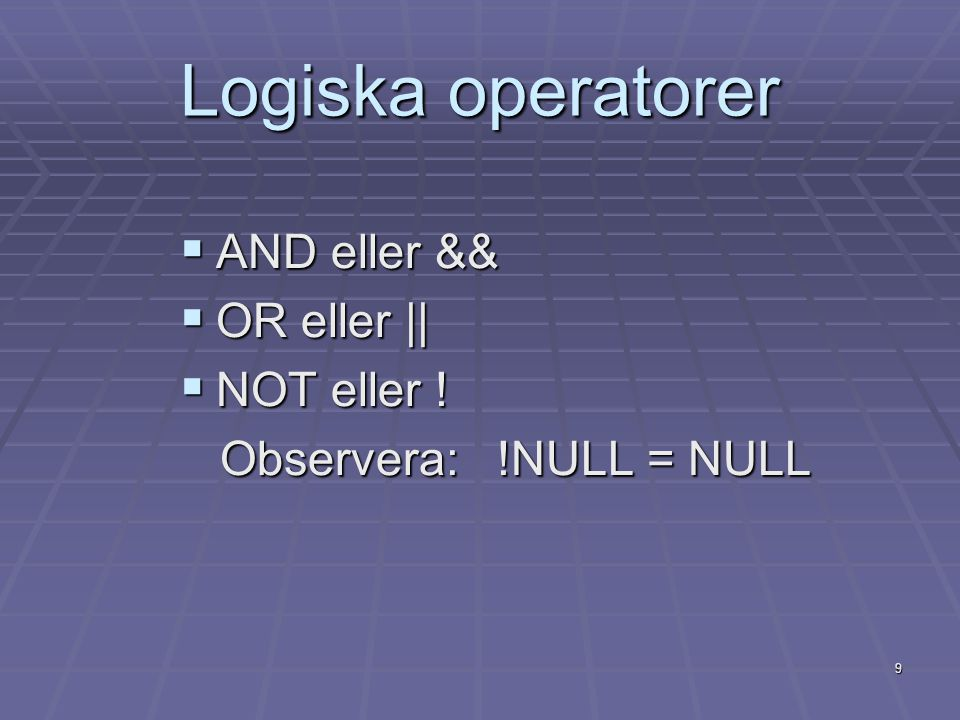 9 Logiska operatorer  AND eller &&  OR eller ||  NOT eller ! Observera: !NULL = NULL Observera: !NULL = NULL