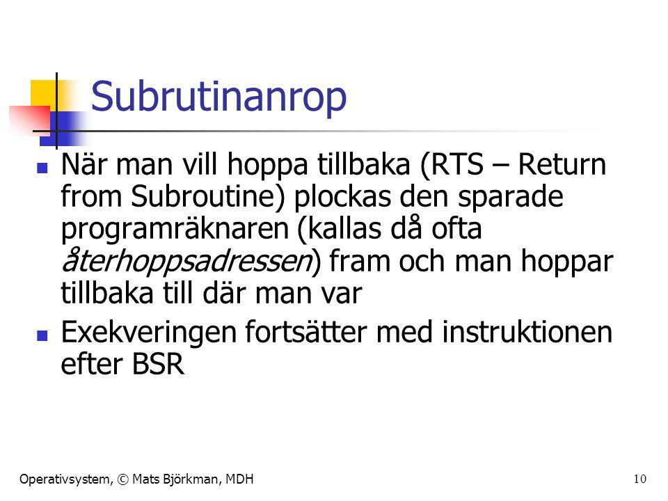 Operativsystem, © Mats Björkman, MDH 10 Subrutinanrop När man vill hoppa tillbaka (RTS – Return from Subroutine) plockas den sparade programräknaren (