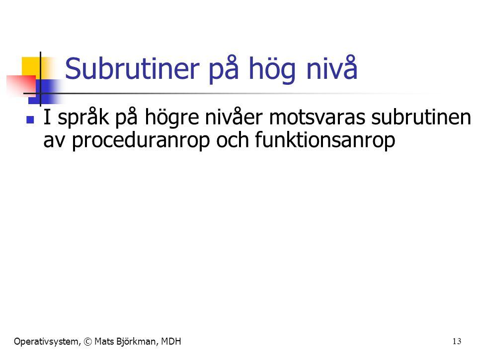 Operativsystem, © Mats Björkman, MDH 13 Subrutiner på hög nivå I språk på högre nivåer motsvaras subrutinen av proceduranrop och funktionsanrop