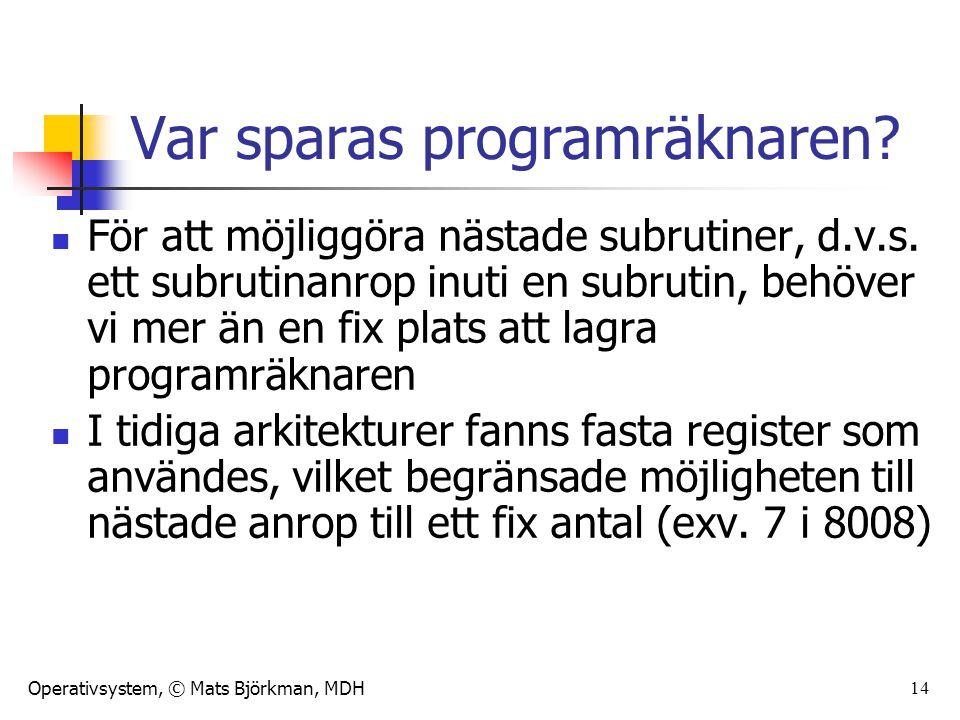 Operativsystem, © Mats Björkman, MDH 14 Var sparas programräknaren? För att möjliggöra nästade subrutiner, d.v.s. ett subrutinanrop inuti en subrutin,