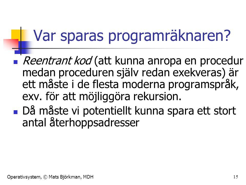 Operativsystem, © Mats Björkman, MDH 15 Var sparas programräknaren? Reentrant kod (att kunna anropa en procedur medan proceduren själv redan exekveras