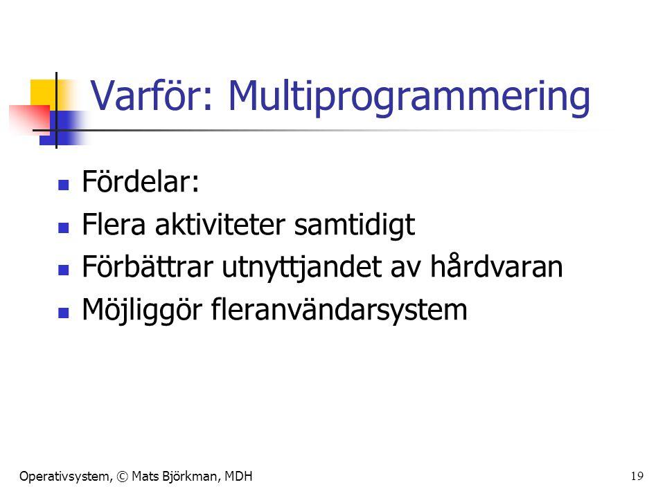 Operativsystem, © Mats Björkman, MDH 19 Varför: Multiprogrammering Fördelar: Flera aktiviteter samtidigt Förbättrar utnyttjandet av hårdvaran Möjliggö
