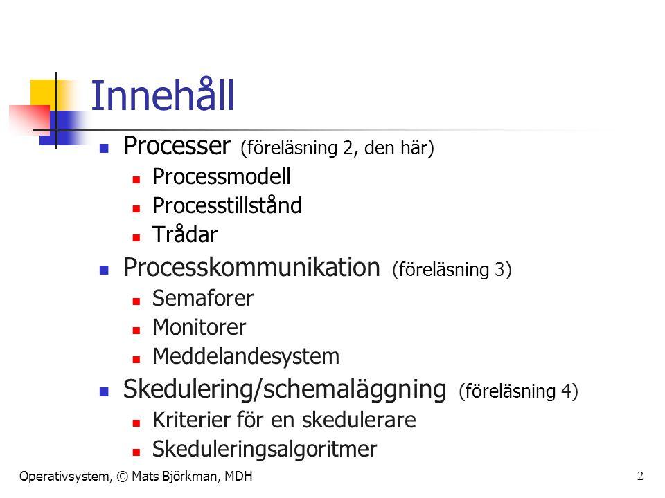 Operativsystem, © Mats Björkman, MDH 2 Innehåll Processer (föreläsning 2, den här) Processmodell Processtillstånd Trådar Processkommunikation (föreläs