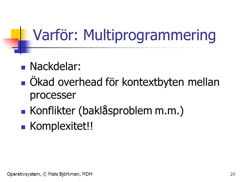 Operativsystem, © Mats Björkman, MDH 20 Varför: Multiprogrammering Nackdelar: Ökad overhead för kontextbyten mellan processer Konflikter (baklåsproble