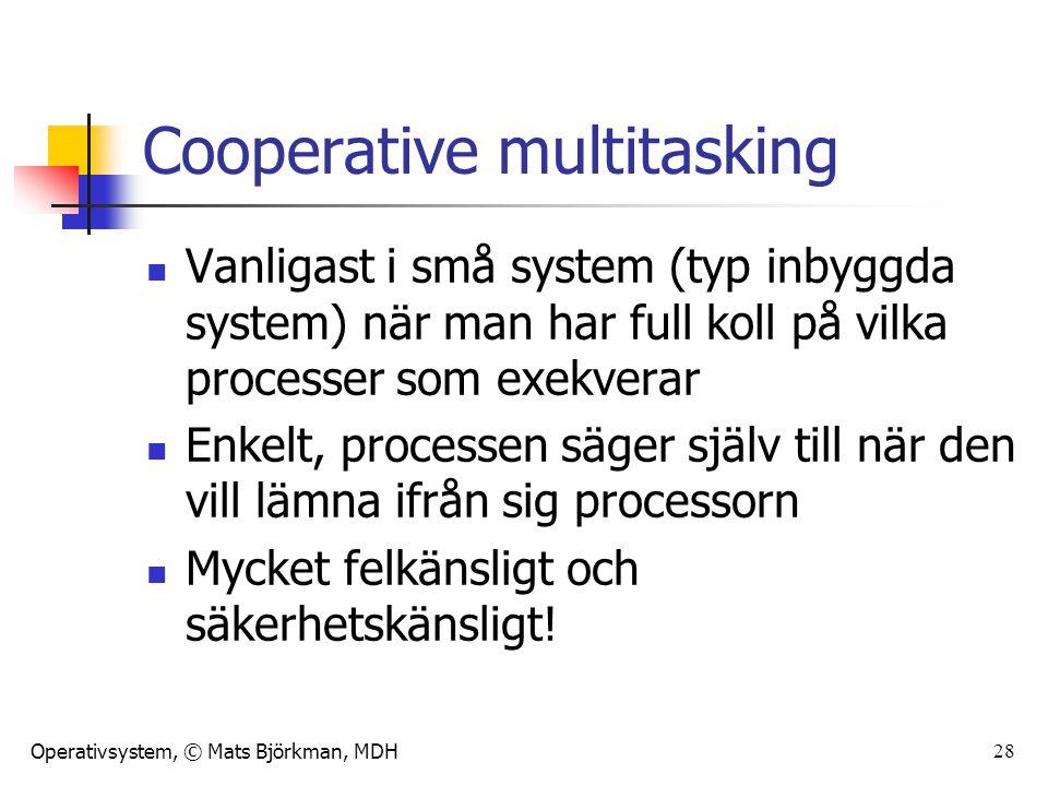 Operativsystem, © Mats Björkman, MDH 29 Preemptive multitasking Det allra vanligaste i större system och i system där man inte kan lita på alla processer Operativsystemet sätter upp en maximal tid som en process får exekvera i ett svep (tidskvanta eller timeslice)