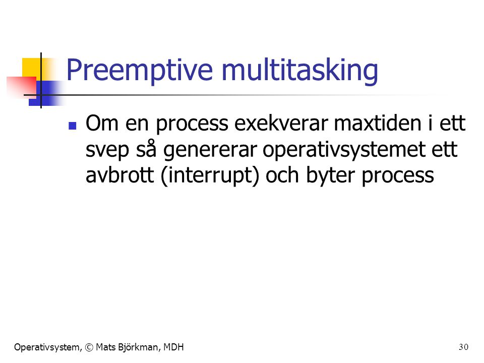 Operativsystem, © Mats Björkman, MDH 30 Preemptive multitasking Om en process exekverar maxtiden i ett svep så genererar operativsystemet ett avbrott