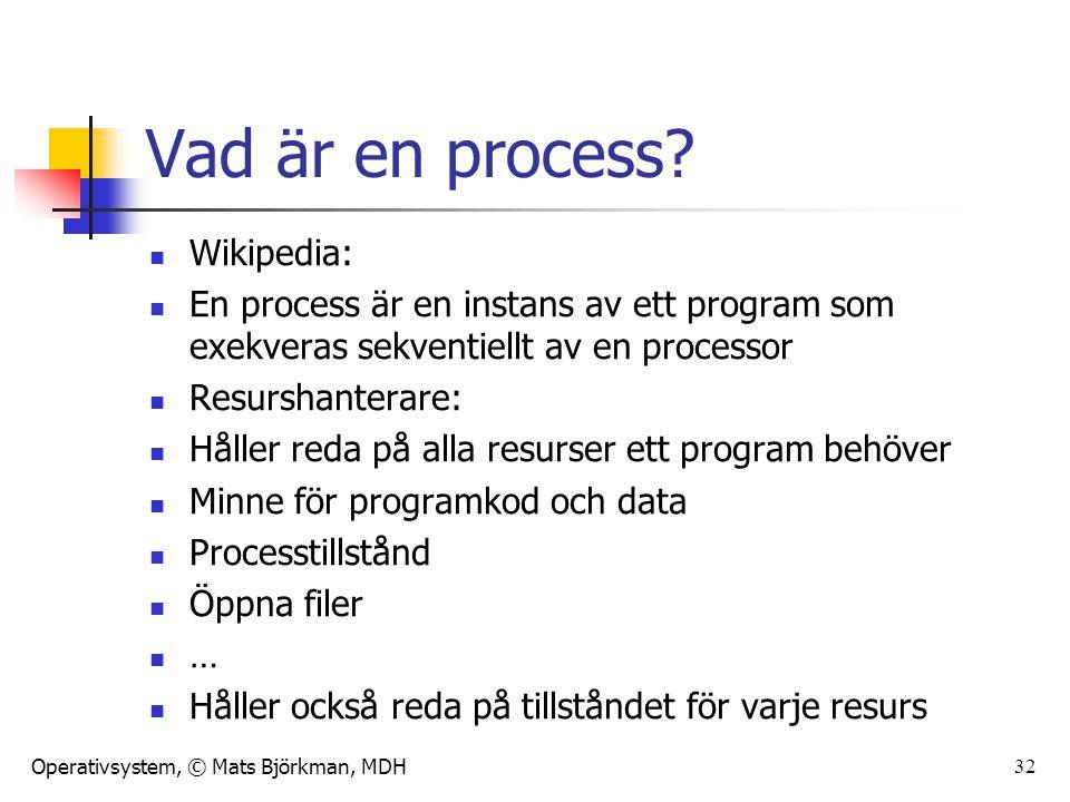 Operativsystem, © Mats Björkman, MDH 33 Processtillstånd vs processtillstånd En process har ett tillstånd, det är en ögonblicksbild med all den specifika information som behövs om vi vill återskapa processen precis som den är just nu I ett OS befinner sig också processen i ett tillstånd, exempelvis körklar, väntande, exekverande, suspenderad