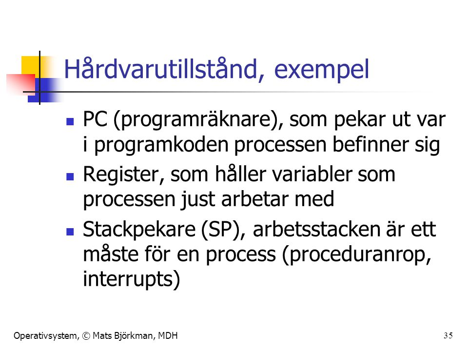 Operativsystem, © Mats Björkman, MDH 35 Hårdvarutillstånd, exempel PC (programräknare), som pekar ut var i programkoden processen befinner sig Registe